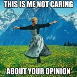 Sound of Music | THIS IS ME NOT CARING ABOUT YOUR OPINION | image tagged in sound of music | made w/ Imgflip meme maker