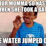 Bebo Meme | YOUR MOMMA SO NASTY WHEN SHE TOOK A BATH THE WATER JUMPED OUT | image tagged in memes,bebo | made w/ Imgflip meme maker