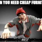 Now this looks like a job for me | WHEN YOU NEED CHEAP FURNITURE | image tagged in now this looks like a job for me | made w/ Imgflip meme maker