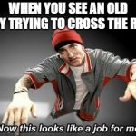 Now this looks like a job for me | WHEN YOU SEE AN OLD LADY TRYING TO CROSS THE ROAD | image tagged in now this looks like a job for me | made w/ Imgflip meme maker
