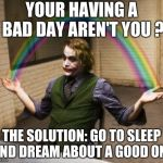 Joker Rainbow Hands Meme | YOUR HAVING A BAD DAY AREN'T YOU ? THE SOLUTION: GO TO SLEEP AND DREAM ABOUT A GOOD ONE | image tagged in memes,joker rainbow hands | made w/ Imgflip meme maker