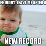 Fist pump baby | MY WIFE DIDN'T LEAVE ME AFTER A WEEK NEW RECORD | image tagged in fist pump baby | made w/ Imgflip meme maker