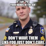 "A PSA from Officer Meme | IF I SAY ""PUT YOUR HANDS IN THE AIR"" DON'T WAVE THEM LIKE YOU JUST DON'T CARE. 