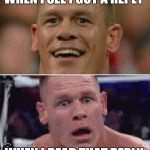 John Cena Happy/Sad | WHEN I SEE I GOT A REPLY WHEN I READ THAT REPLY | image tagged in john cena happy/sad | made w/ Imgflip meme maker