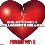 broken heart  | HE HEALETH THE BROKEN IN HEART, AND BINDETH UP THEIR WOUNDS. PSALMS 147 : 3 | image tagged in broken heart | made w/ Imgflip meme maker