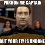 Star trek data | PARDON ME CAPTAIN BUT YOUR FLY IS UNDONE. | image tagged in star trek data | made w/ Imgflip meme maker
