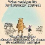 "Pooh and Piglet | ""What would you like for Christmas?"" said Pooh ""One of those Vegas showgirls that can suck the chrome off a ball hitch"" said Piglet 
