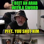 American Chopper Argument Indiana Jones Style Template | YOU THINK YOU'RE TOUGH DON'T YOU JUNIOR I BEET AN ARAB WITH A SWORD PFFT.. YOU SHOT HIM I KICKED A 7 FT AFRIKA KORPS NAZIS  ASS WHAT SO YOU' | image tagged in american chopper argument indiana jones style template | made w/ Imgflip meme maker