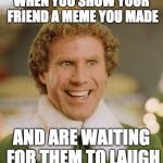 Buddy The Elf Meme | WHEN YOU SHOW YOUR FRIEND A MEME YOU MADE AND ARE WAITING FOR THEM TO LAUGH | image tagged in memes,buddy the elf | made w/ Imgflip meme maker