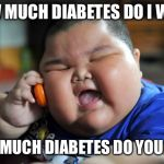 Fat Asian Kid | HOW MUCH DIABETES DO I WANT HOW MUCH DIABETES DO YOU HAVE | image tagged in fat asian kid | made w/ Imgflip meme maker