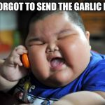 Fat Asian Kid | YOU FORGOT TO SEND THE GARLIC BREAD | image tagged in fat asian kid | made w/ Imgflip meme maker