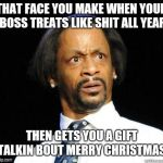 Katt Williams WTF Meme | THAT FACE YOU MAKE WHEN YOUR BOSS TREATS LIKE SHIT ALL YEAR THEN GETS YOU A GIFT TALKIN BOUT MERRY CHRISTMAS | image tagged in katt williams wtf meme,work,christmas,job,memes,funny memes | made w/ Imgflip meme maker