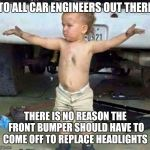 This is a 15 minute job, not a three hour job, design cars with maintenance in mind! | TO ALL CAR ENGINEERS OUT THERE THERE IS NO REASON THE FRONT BUMPER SHOULD HAVE TO COME OFF TO REPLACE HEADLIGHTS | image tagged in mechanic kid,wtf,car repair,unreasonable | made w/ Imgflip meme maker