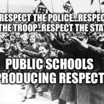 Nazis | RESPECT THE POLICE...RESPECT THE TROOP...RESPECT THE STATE PUBLIC SCHOOLS PRODUCING RESPECT | image tagged in nazis | made w/ Imgflip meme maker