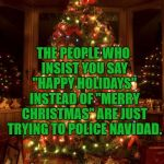 "Christmas Tree | THE PEOPLE WHO INSIST YOU SAY ""HAPPY HOLIDAYS"" INSTEAD OF ""MERRY CHRISTMAS"" ARE JUST TRYING TO POLICE NAVIDAD. 