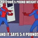 spiderman pointing at spiderman | WHEN YOU PUT YOUR 5 POUND WEIGHT ON A SCALE AND IT SAYS 5.4 POUNDS | image tagged in spiderman pointing at spiderman | made w/ Imgflip meme maker