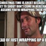 Christmas secrets | CHRISTMAS TIME IS GREAT BECAUSE I GET TO SHOUT DON'T COME IN HERE! AND PEOPLE ASSUME YOU'RE WRAPPING THEIR PRESENT. INSTEAD OF JUST WRAPPING | image tagged in memes,so i got that goin for me which is nice 2 | made w/ Imgflip meme maker