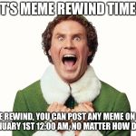 Buddy the elf excited | IT'S MEME REWIND TIME! ON MEME REWIND, YOU CAN POST ANY MEME ON IMGFLIP UNTIL JANUARY 1ST 12:00 AM, NO MATTER HOW DEAD IT IS! | image tagged in buddy the elf excited | made w/ Imgflip meme maker