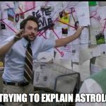 Trying to explain | ME TRYING TO EXPLAIN ASTROLOGY | image tagged in trying to explain | made w/ Imgflip meme maker