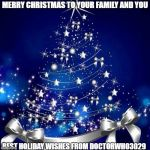 Merry Christmas  | MERRY CHRISTMAS TO YOUR FAMILY AND YOU BEST HOLIDAY WISHES FROM DOCTORWHO3029 | image tagged in merry christmas | made w/ Imgflip meme maker