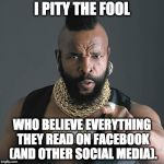 Mr T Pity The Fool Meme | I PITY THE FOOL WHO BELIEVE EVERYTHING THEY READ ON FACEBOOK (AND OTHER SOCIAL MEDIA). | image tagged in memes,mr t pity the fool | made w/ Imgflip meme maker