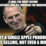 Apple Christmas  | IT WAS THE NIGHT BEFORE CHRISTMAS, AND ALL THROUGH THE WAREHOUSE NOT A SINGLE APPLE PRODUCT WAS SELLING, NOT EVEN A MOUSE | image tagged in steve jobs,christmas,merry christmas,apple,christmas memes,christmas presents | made w/ Imgflip meme maker