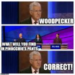 Jeopardy | WOODPECKER WHAT WILL YOU FIND IN PINOCCHIO'S PANTS CORRECT! | image tagged in jeopardy | made w/ Imgflip meme maker