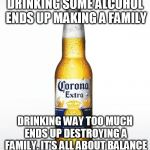 Corona Meme | DRINKING SOME ALCOHOL ENDS UP MAKING A FAMILY DRINKING WAY TOO MUCH ENDS UP DESTROYING A FAMILY. IT'S ALL ABOUT BALANCE | image tagged in memes,corona | made w/ Imgflip meme maker