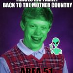Bad Luck Brian (Radioactive) | TRACES HIS FAMILY BACK TO THE MOTHER COUNTRY AREA 51 | image tagged in bad luck brian radioactive | made w/ Imgflip meme maker
