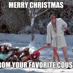Cousin Eddie | MERRY CHRISTMAS FROM YOUR FAVORITE COUSIN | image tagged in cousin eddie | made w/ Imgflip meme maker
