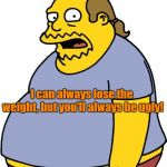 Comic Book Guy Meme | I can always lose the weight, but you'll always be ugly! | image tagged in memes,comic book guy | made w/ Imgflip meme maker