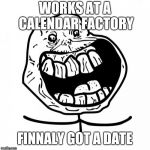 Forever Alone Happy Meme | WORKS AT A CALENDAR FACTORY FINNALY GOT A DATE | image tagged in memes,forever alone happy | made w/ Imgflip meme maker