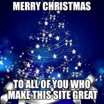 Merry Christmas  | MERRY CHRISTMAS TO ALL OF YOU WHO MAKE THIS SITE GREAT | image tagged in merry christmas | made w/ Imgflip meme maker