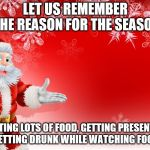 Christmas Santa blank  | LET US REMEMBER THE REASON FOR THE SEASON EATING LOTS OF FOOD, GETTING PRESENTS, AND GETTING DRUNK WHILE WATCHING FOOTBALL. | image tagged in christmas santa blank | made w/ Imgflip meme maker