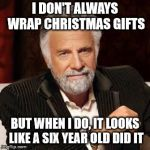 Dos Equis Guy Awesome | I DON'T ALWAYS WRAP CHRISTMAS GIFTS BUT WHEN I DO, IT LOOKS LIKE A SIX YEAR OLD DID IT | image tagged in dos equis guy awesome | made w/ Imgflip meme maker