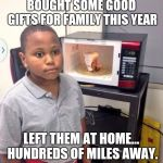 Microwave kid | BOUGHT SOME GOOD GIFTS FOR FAMILY THIS YEAR LEFT THEM AT HOME... HUNDREDS OF MILES AWAY. | image tagged in microwave kid | made w/ Imgflip meme maker