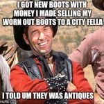 Cowboy entrepreneur, sells his boots | I GOT NEW BOOTS WITH MONEY I MADE SELLING MY WORN OUT BOOTS TO A CITY FELLA I TOLD UM THEY WAS ANTIQUES | image tagged in cowboy,cowboy entrepreneur,city fellas | made w/ Imgflip meme maker