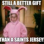 Christmas Story | STILL A BETTER GIFT THAN A SAINTS JERSEY! | image tagged in christmas story | made w/ Imgflip meme maker