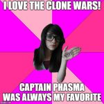 Idiot Nerd Girl Meme | I LOVE THE CLONE WARS! CAPTAIN PHASMA WAS ALWAYS MY FAVORITE | image tagged in memes,idiot nerd girl | made w/ Imgflip meme maker