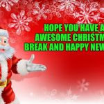 Christmas Santa blank  | HOPE YOU HAVE A AWESOME CHRISTMAS BREAK AND HAPPY NEW YEAR | image tagged in christmas santa blank | made w/ Imgflip meme maker