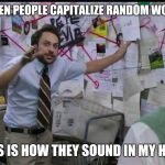 Trying to explain | WHEN PEOPLE CAPITALIZE RANDOM WORDS THIS IS HOW THEY SOUND IN MY HEAD | image tagged in trying to explain | made w/ Imgflip meme maker