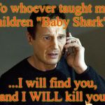 "doo doo doo doo doo doo | To whoever taught my children ""Baby Shark""... ...I will find you, and I WILL kill you. 