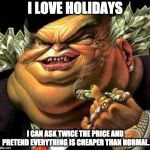 The truth about holidays. | I LOVE HOLIDAYS I CAN ASK TWICE THE PRICE AND PRETEND EVERYTHING IS CHEAPER THAN NORMAL. | image tagged in capitalist criminal pig | made w/ Imgflip meme maker