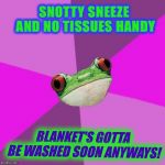 Foul Bachelorette Frog | SNOTTY SNEEZE AND NO TISSUES HANDY BLANKET'S GOTTA BE WASHED SOON ANYWAYS! | image tagged in memes,foul bachelorette frog | made w/ Imgflip meme maker