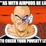 Im Curious Nappa Meme | NI**AS WITH AIRPODS BE LIKE LET TO CHECK YOUR POVERTY LEVEL | image tagged in memes,im curious nappa | made w/ Imgflip meme maker