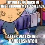 Bobby Hill | TRYING TO GO BACK IN TIME THROUGH MY FLASH BACKS AFTER WATCHING BANDERSNATCH | image tagged in bobby hill | made w/ Imgflip meme maker