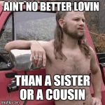 almost redneck | AINT NO BETTER LOVIN THAN A SISTER OR A COUSIN | image tagged in almost redneck | made w/ Imgflip meme maker