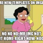 When your lazy and forget to get new templates | MORE NEW TEMPLATES ON IMGFLIP NO NO NO, MR IMG NOT NOT HOME RIGHT NOW. NOOO | image tagged in memes,consuela | made w/ Imgflip meme maker