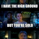 Han on a minute... | I HAVE THE HIGH GROUND . . . BUT YOU'RE SOLO | image tagged in memes,it's true all of it han solo | made w/ Imgflip meme maker