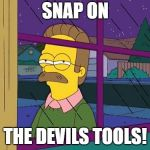 Ned Flanders | SNAP ON THE DEVILS TOOLS! | image tagged in ned flanders | made w/ Imgflip meme maker